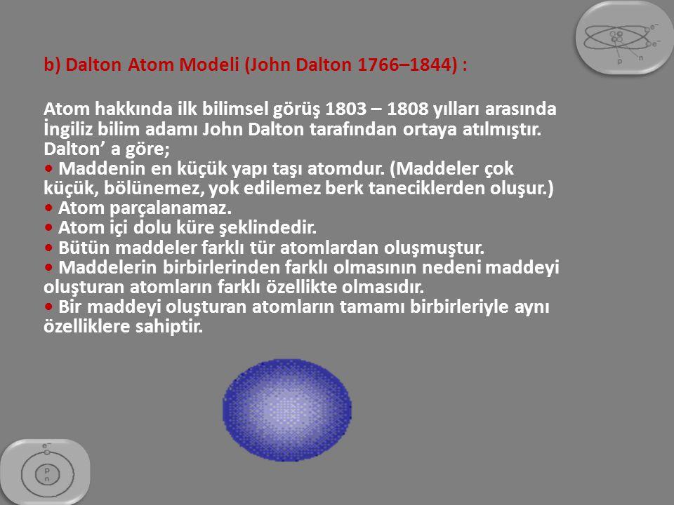 b) Dalton Atom Modeli (John Dalton 1766–1844) : Atom hakkında ilk bilimsel görüş 1803 – 1808 yılları arasında İngiliz bilim adamı John Dalton tarafınd