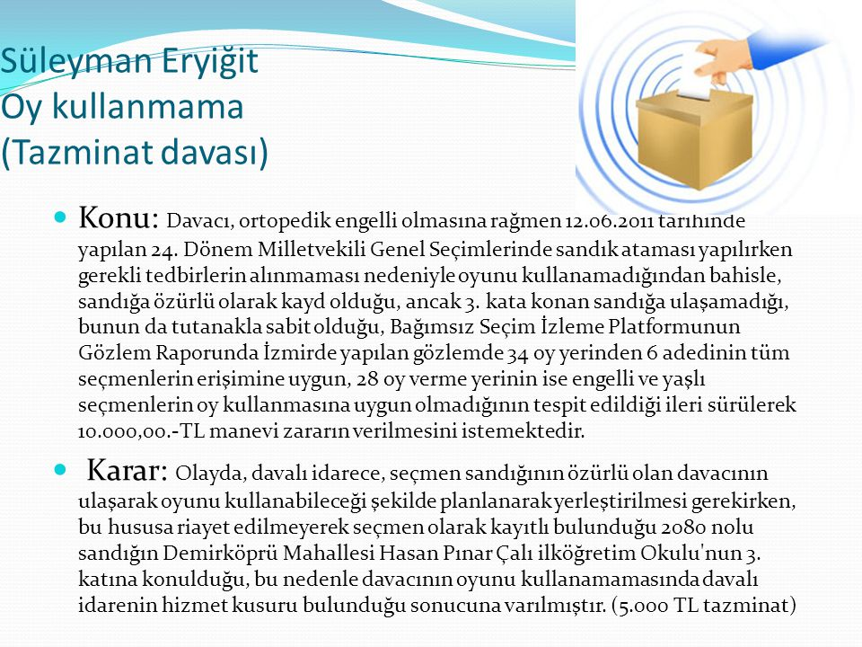 Süleyman Eryiğit Oy kullanmama (Tazminat davası)  Konu: Davacı, ortopedik engelli olmasına rağmen 12.06.2011 tarihinde yapılan 24. Dönem Milletvekili