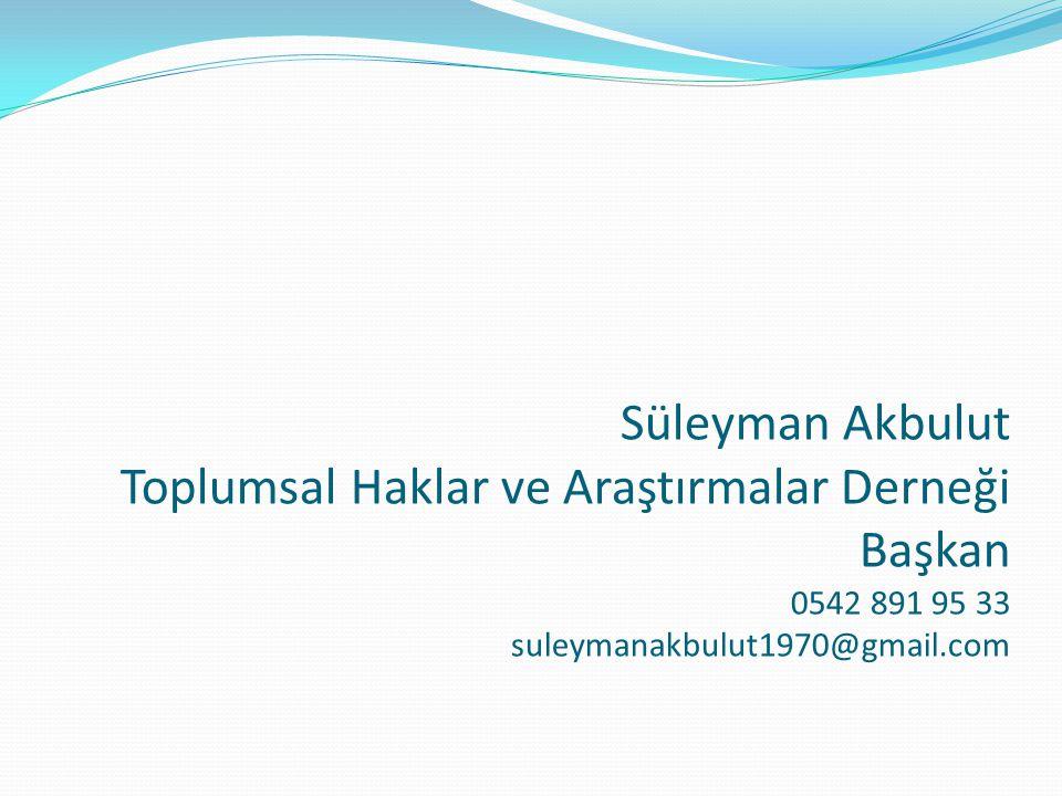 Süleyman Akbulut Toplumsal Haklar ve Araştırmalar Derneği Başkan 0542 891 95 33 suleymanakbulut1970@gmail.com