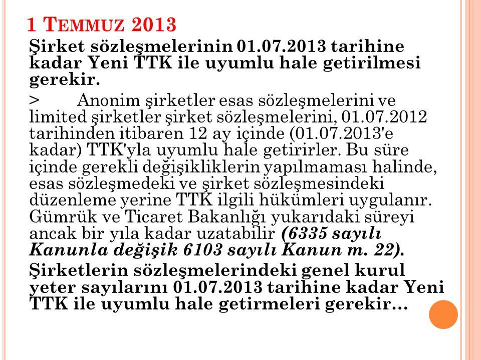 1 T EMMUZ 2013 Şirket sözleşmelerinin 01.07.2013 tarihine kadar Yeni TTK ile uyumlu hale getirilmesi gerekir.