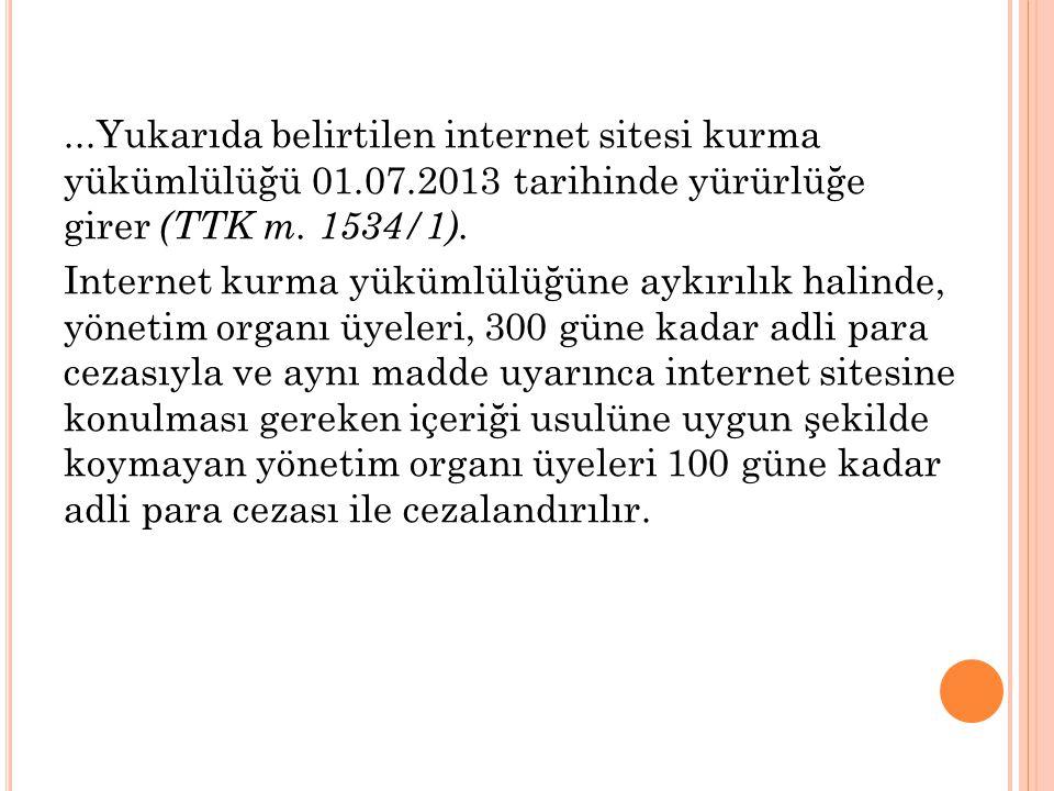 ...Yukarıda belirtilen internet sitesi kurma yükümlülüğü 01.07.2013 tarihinde yürürlüğe girer (TTK m.