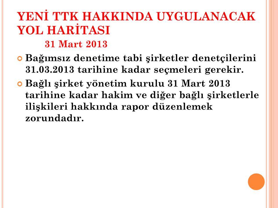 YENİ TTK HAKKINDA UYGULANACAK YOL HARİTASI 31 Mart 2013 Bağımsız denetime tabi şirketler denetçilerini 31.03.2013 tarihine kadar seçmeleri gerekir.