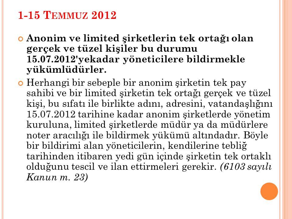 1-15 T EMMUZ 2012 Anonim ve limited şirketlerin tek ortağı olan gerçek ve tüzel kişiler bu durumu 15.07.2012 yekadar yöneticilere bildirmekle yükümlüdürler.