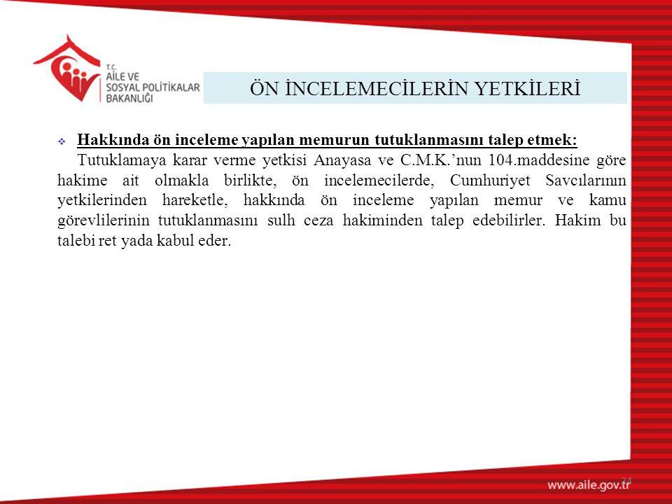 ÖN İNCELEMECİLERİN YETKİLERİ 24  Hakkında ön inceleme yapılan memurun tutuklanmasını talep etmek: Tutuklamaya karar verme yetkisi Anayasa ve C.M.K.'n