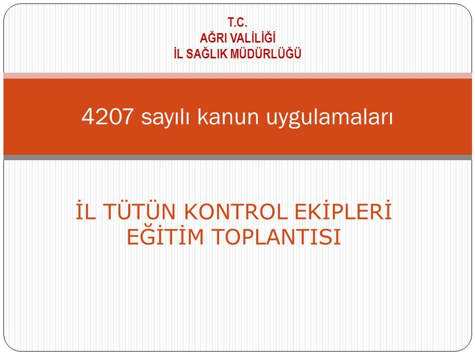 4207 sayılı kanun uygulamaları T.C. AĞRI VALİLİĞİ İL SAĞLIK MÜDÜRLÜĞÜ İL TÜTÜN KONTROL EKİPLERİ EĞİTİM TOPLANTISI