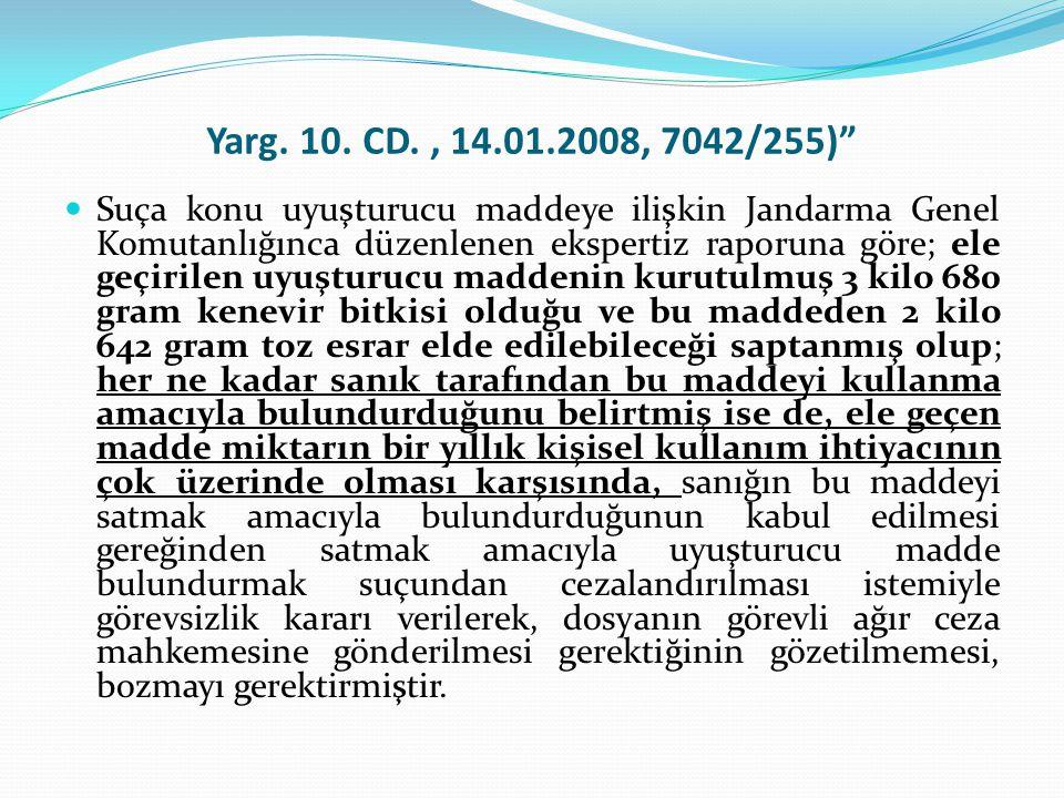 """Yarg. 10. CD., 14.01.2008, 7042/255)""""  Suça konu uyuşturucu maddeye ilişkin Jandarma Genel Komutanlığınca düzenlenen ekspertiz raporuna göre; ele geç"""