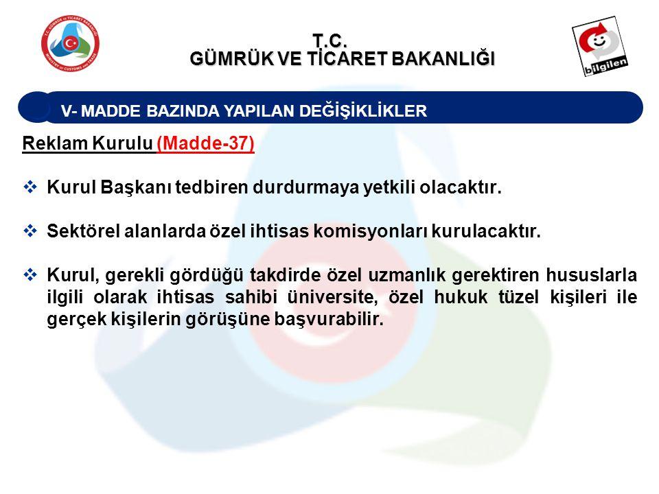 V- MADDE BAZINDA YAPILAN DEĞİŞİKLİKLER T.C. GÜMRÜK VE TİCARET BAKANLIĞI Reklam Kurulu (Madde-37)  Kurul Başkanı tedbiren durdurmaya yetkili olacaktır