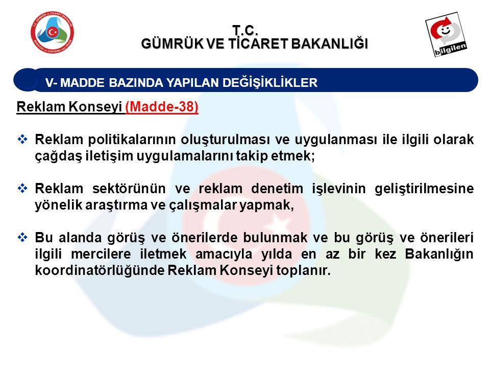 V- MADDE BAZINDA YAPILAN DEĞİŞİKLİKLER T.C. GÜMRÜK VE TİCARET BAKANLIĞI Reklam Konseyi (Madde-38)  Reklam politikalarının oluşturulması ve uygulanmas