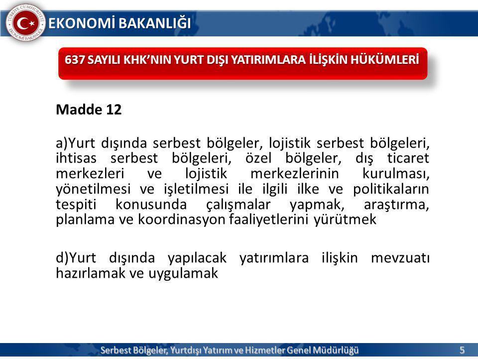 6 EKONOMİ BAKANLIĞI e) Yurt dışı yatırımların gözetim, denetim ve yönlendirilmesine ilişkin önlemler almak ve bu hususlarla ilgili düzenlemeler yapmak, sektör ve ülke bazında gerekli tedbirleri almak f) Yurt dışındaki doğrudan Türk yatırımlarının desteklenmesi ve yönlendirilmesi konularında öngörülen teşvik tedbirlerini ve devlet desteklerini hazırlamak, uygulamak, uygulamayı takip etmek ve değerlendirerek gerekli tedbirleri almak, teşvik kararları ve bu kararlara istinaden ilgili mevzuatı düzenlemek, uygulamada çıkan ihtilaflarda ilgili kuruluşlara görüş vermek, teşvik belgesi şart ve niteliklerine aykırı davrananlara gerekli müeyyideleri uygulamak Serbest Bölgeler, Yurtdışı Yatırım ve Hizmetler Genel Müdürlüğü