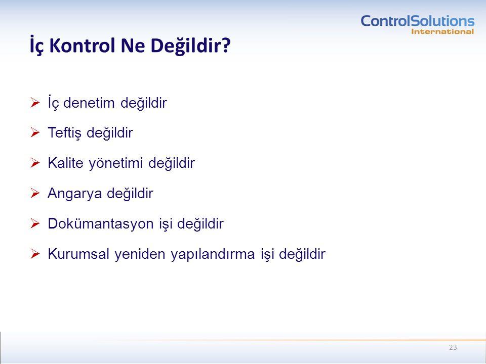 İç Kontrol Ne Değildir?  İç denetim değildir  Teftiş değildir  Kalite yönetimi değildir  Angarya değildir  Dokümantasyon işi değildir  Kurumsal