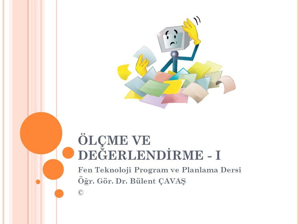 ÖLÇME VE DEĞERLENDİRME - I Fen Teknoloji Program ve Planlama Dersi Öğr. Gör. Dr. Bülent ÇAVAŞ ©