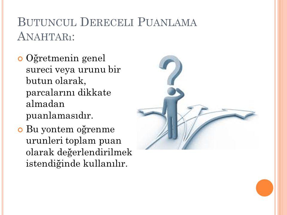 B UTUNCUL D ERECELI P UANLAMA A NAHTARı : Oğretmenin genel sureci veya urunu bir butun olarak, parcalarını dikkate almadan puanlamasıdır.