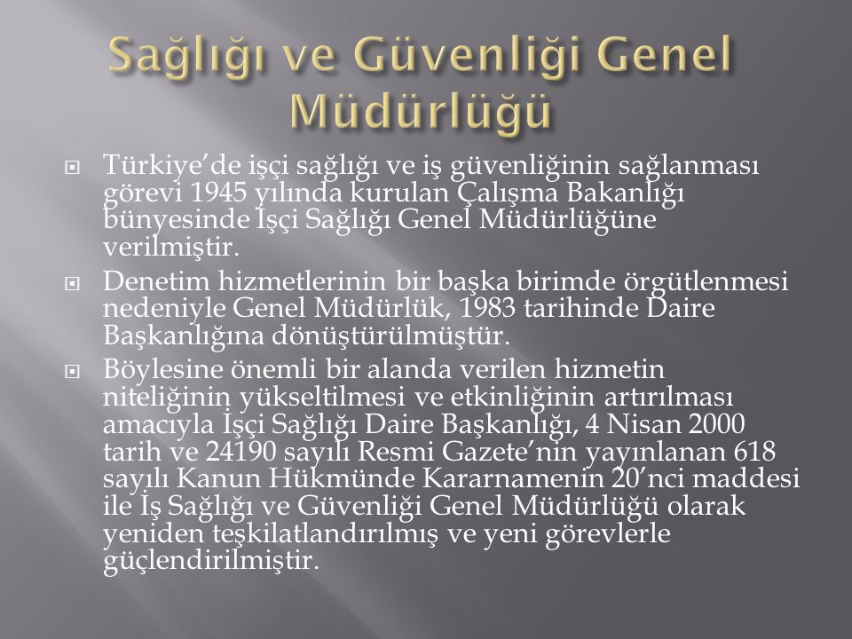  Türkiye'de işçi sağlığı ve iş güvenliğinin sağlanması görevi 1945 yılında kurulan Çalışma Bakanlığı bünyesinde İşçi Sağlığı Genel Müdürlüğüne verilm