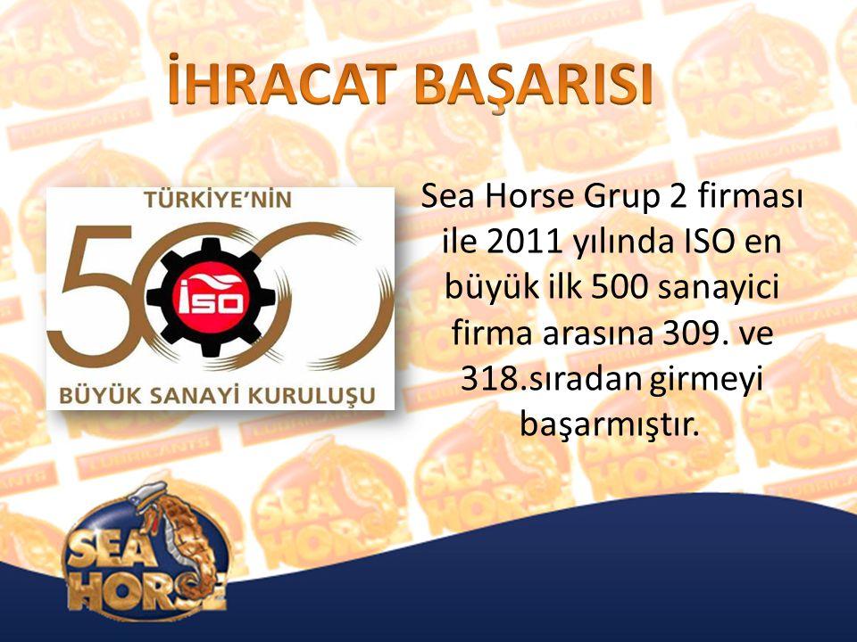 Sea Horse Grup 2 firması ile 2011 yılında ISO en büyük ilk 500 sanayici firma arasına 309.