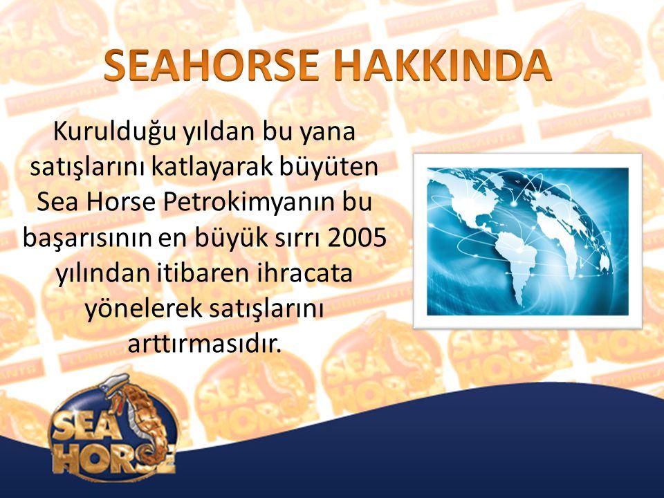 Kurulduğu yıldan bu yana satışlarını katlayarak büyüten Sea Horse Petrokimyanın bu başarısının en büyük sırrı 2005 yılından itibaren ihracata yönelerek satışlarını arttırmasıdır.