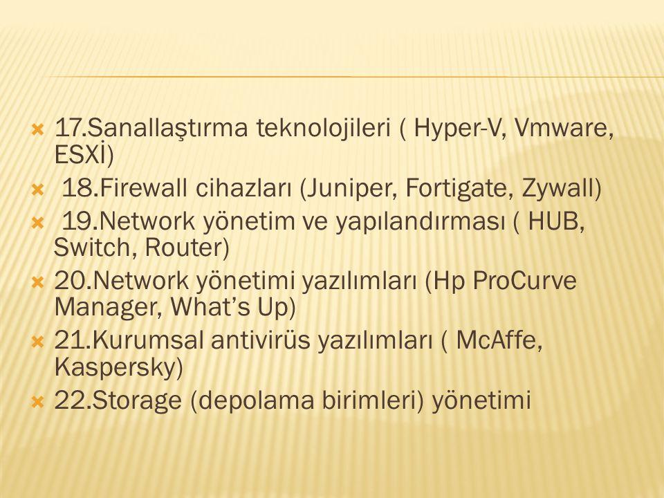  17.Sanallaştırma teknolojileri ( Hyper-V, Vmware, ESXİ)  18.Firewall cihazları (Juniper, Fortigate, Zywall)  19.Network yönetim ve yapılandırması