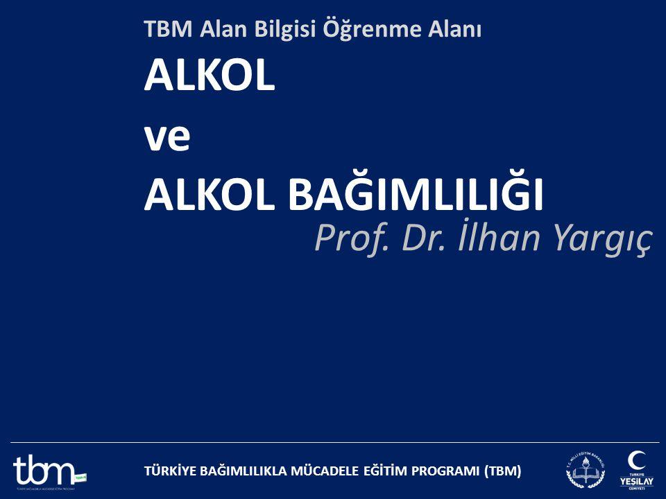 TÜRKİYE BAĞIMLILIKLA MÜCADELE EĞİTİM PROGRAMI (TBM) TBM Alan Bilgisi Öğrenme Alanı ALKOL ve ALKOL BAĞIMLILIĞI Prof. Dr. İlhan Yargıç