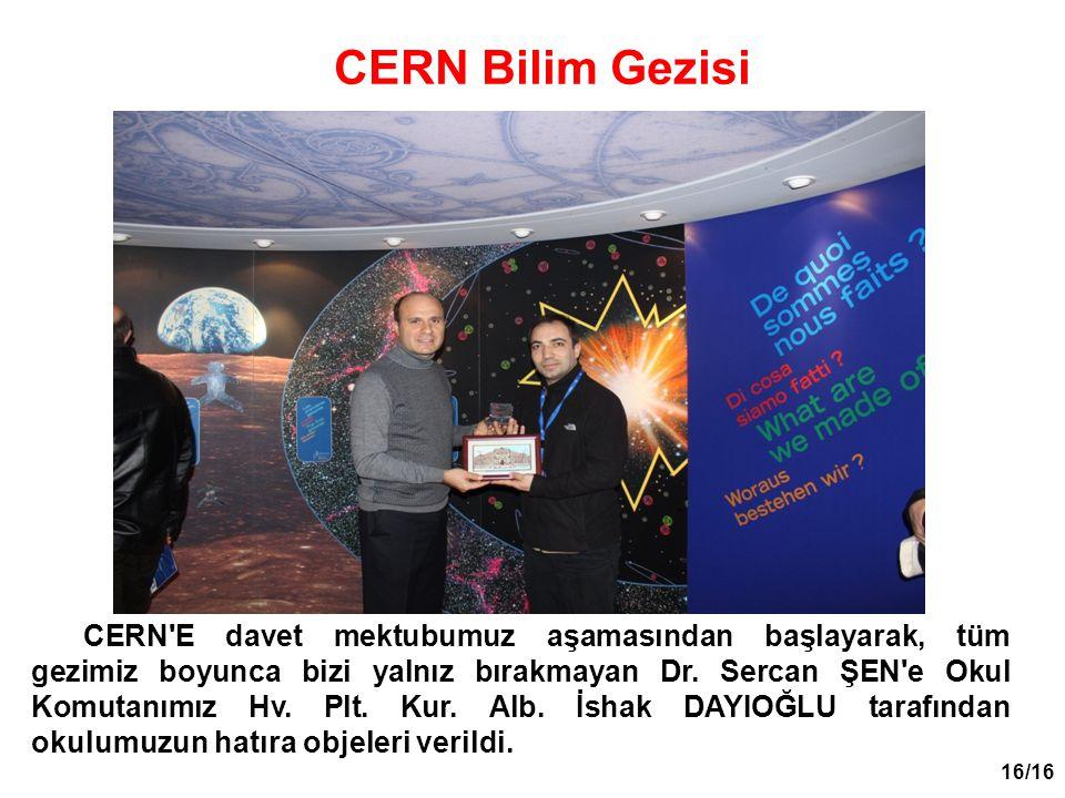 16/16 CERN'E davet mektubumuz aşamasından başlayarak, tüm gezimiz boyunca bizi yalnız bırakmayan Dr. Sercan ŞEN'e Okul Komutanımız Hv. Plt. Kur. Alb.