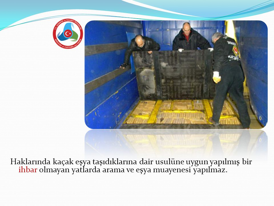 6-d Haklarında kaçak eşya taşıdıklarına dair usulüne uygun yapılmış bir ihbar olmayan yatlarda arama ve eşya muayenesi yapılmaz.