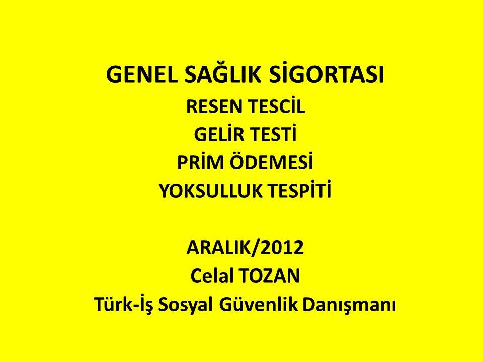 GENEL SAĞLIK SİGORTASI RESEN TESCİL GELİR TESTİ PRİM ÖDEMESİ YOKSULLUK TESPİTİ ARALIK/2012 Celal TOZAN Türk-İş Sosyal Güvenlik Danışmanı