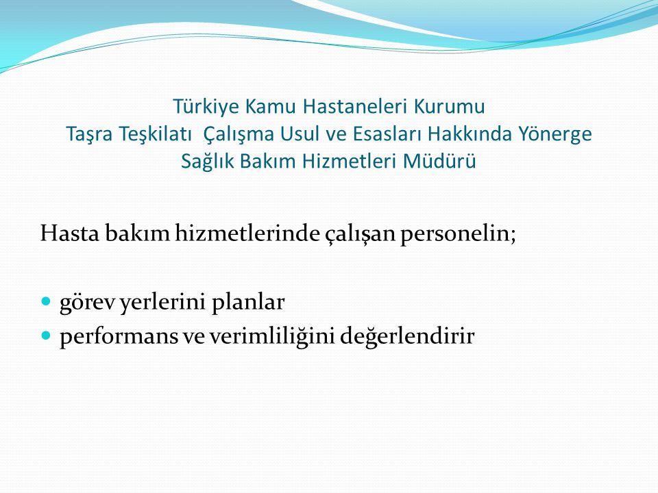 Türkiye Kamu Hastaneleri Kurumu Taşra Teşkilatı Çalışma Usul ve Esasları Hakkında Yönerge Sağlık Bakım Hizmetleri Müdürü Hasta bakım hizmetlerinde çalışan personelin;  görev yerlerini planlar  performans ve verimliliğini değerlendirir