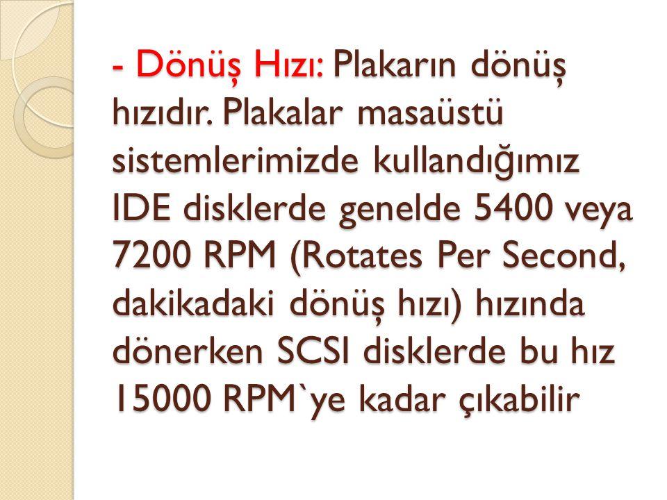 - Dönüş Hızı: Plakarın dönüş hızıdır. Plakalar masaüstü sistemlerimizde kullandı ğ ımız IDE disklerde genelde 5400 veya 7200 RPM (Rotates Per Second,