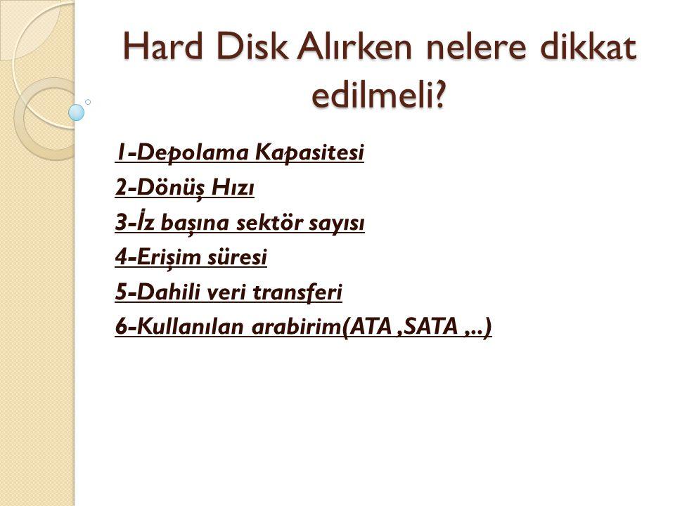 Hard Disk Alırken nelere dikkat edilmeli? 1-Depolama Kapasitesi 2-Dönüş Hızı 3- İ z başına sektör sayısı 4-Erişim süresi 5-Dahili veri transferi 6-Kul