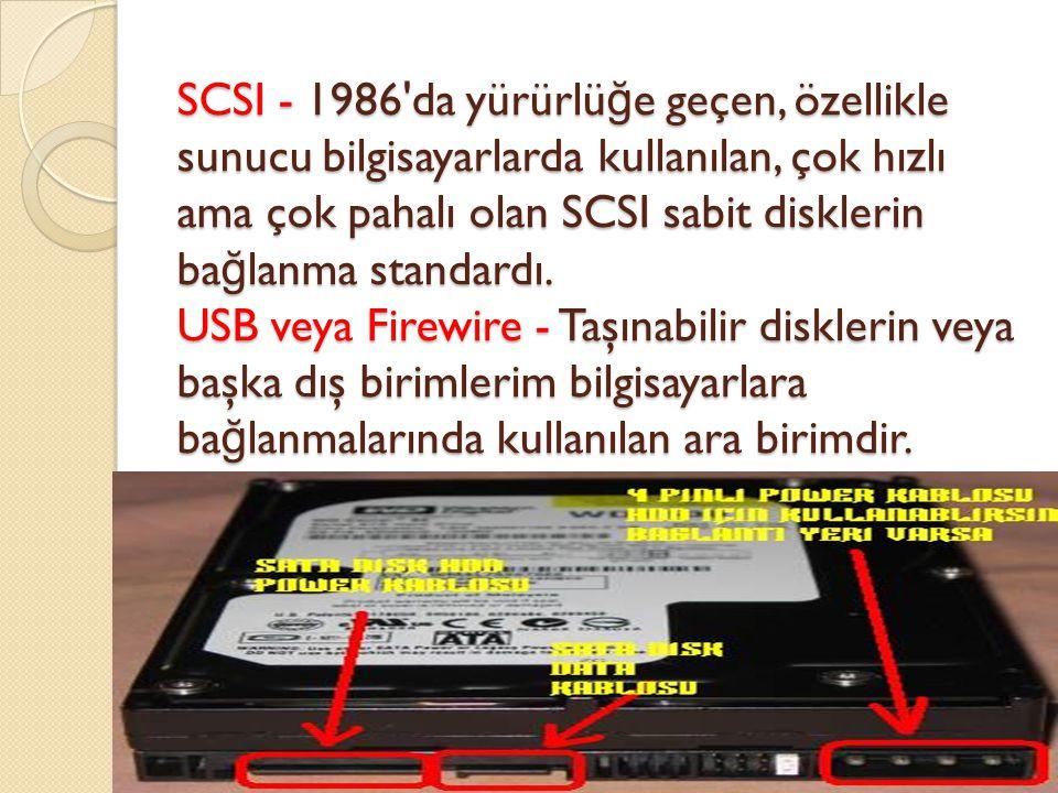 SCSI - 1986'da yürürlü ğ e geçen, özellikle sunucu bilgisayarlarda kullanılan, çok hızlı ama çok pahalı olan SCSI sabit disklerin ba ğ lanma standardı