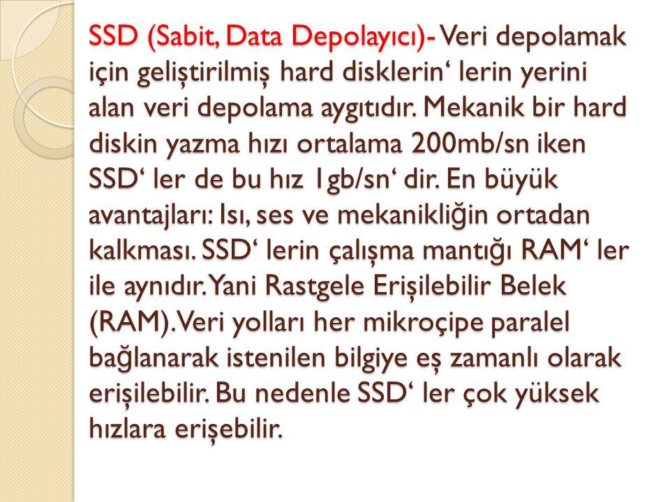 SSD (Sabit, Data Depolayıcı)- Veri depolamak için geliştirilmiş hard disklerin' lerin yerini alan veri depolama aygıtıdır. Mekanik bir hard diskin yaz