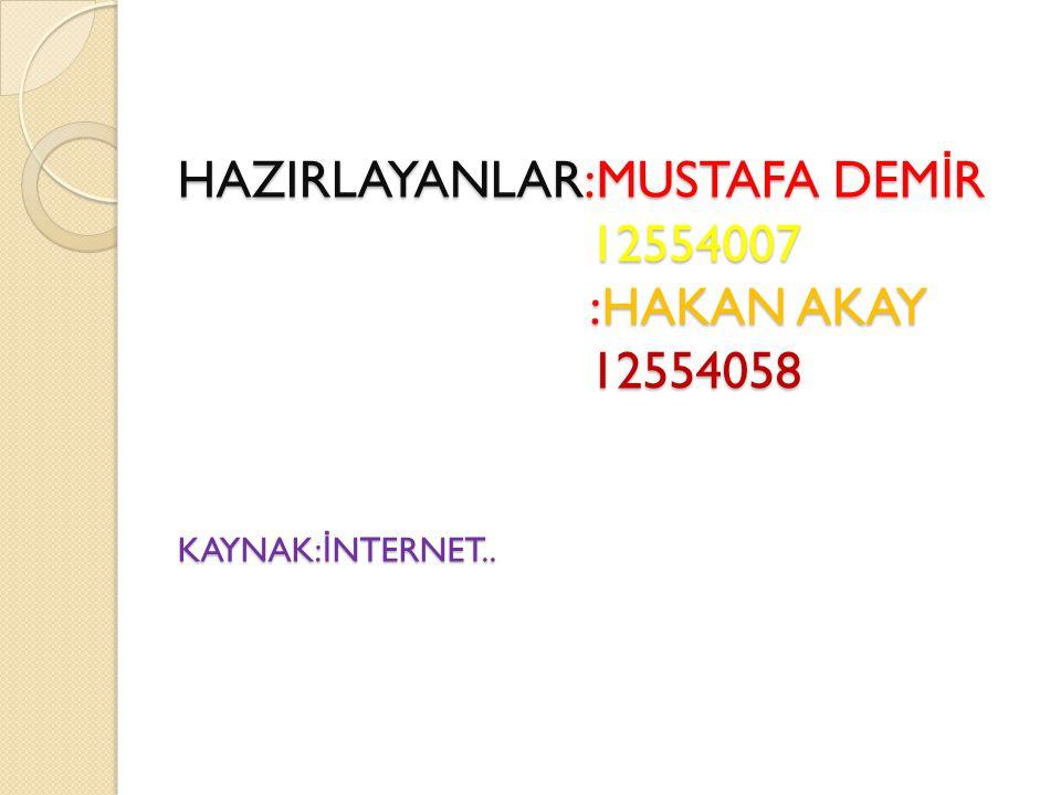 HAZIRLAYANLAR:MUSTAFA DEM İ R 12554007 :HAKAN AKAY 12554058 KAYNAK: İ NTERNET..