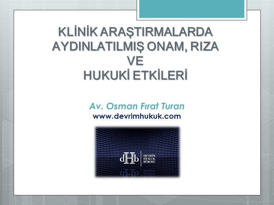 KLİNİK ARAŞTIRMALARDA AYDINLATILMIŞ ONAM, RIZA VE HUKUKİ ETKİLERİ Av. Osman Fırat Turan www.devrimhukuk.com