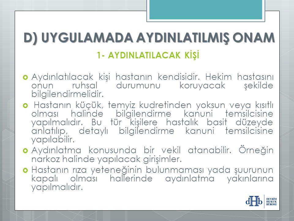 D) UYGULAMADA AYDINLATILMIŞ ONAM 1- AYDINLATILACAK KİŞİ  Aydınlatılacak kişi hastanın kendisidir. Hekim hastasını onun ruhsal durumunu koruyacak şeki