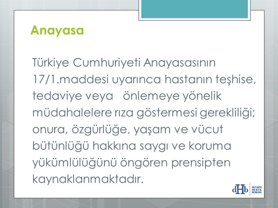 Anayasa Türkiye Cumhuriyeti Anayasasının 17/1.maddesi uyarınca hastanın teşhise, tedaviye veya önlemeye yönelik müdahalelere rıza göstermesi gereklili