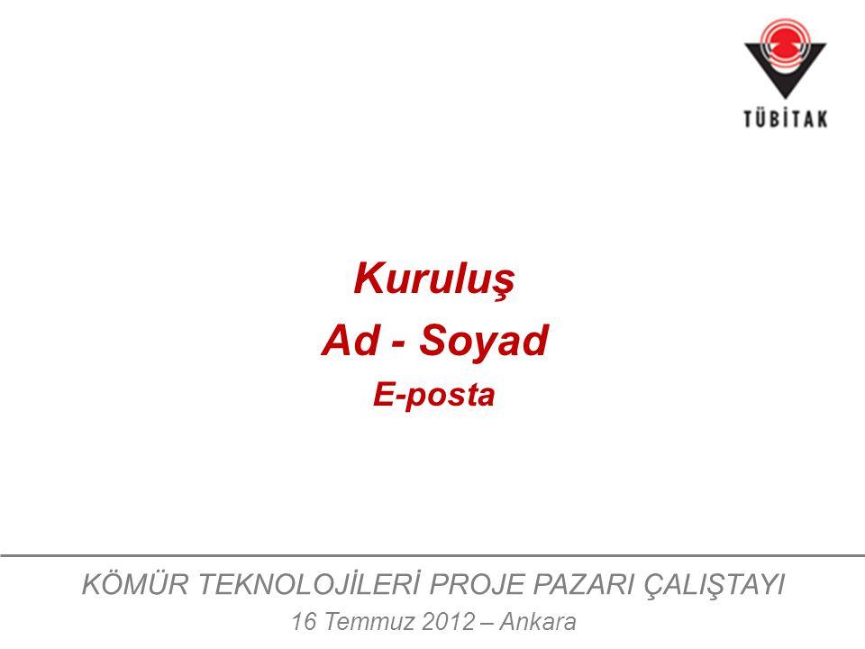 KÖMÜR TEKNOLOJİLERİ PROJE PAZARI ÇALIŞTAYI 16 Temmuz 2012 – Ankara Kuruluş Ad - Soyad E-posta