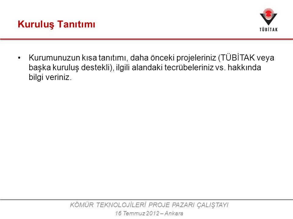 KÖMÜR TEKNOLOJİLERİ PROJE PAZARI ÇALIŞTAYI 16 Temmuz 2012 – Ankara Kuruluş Tanıtımı •Kurumunuzun kısa tanıtımı, daha önceki projeleriniz (TÜBİTAK veya başka kuruluş destekli), ilgili alandaki tecrübeleriniz vs.