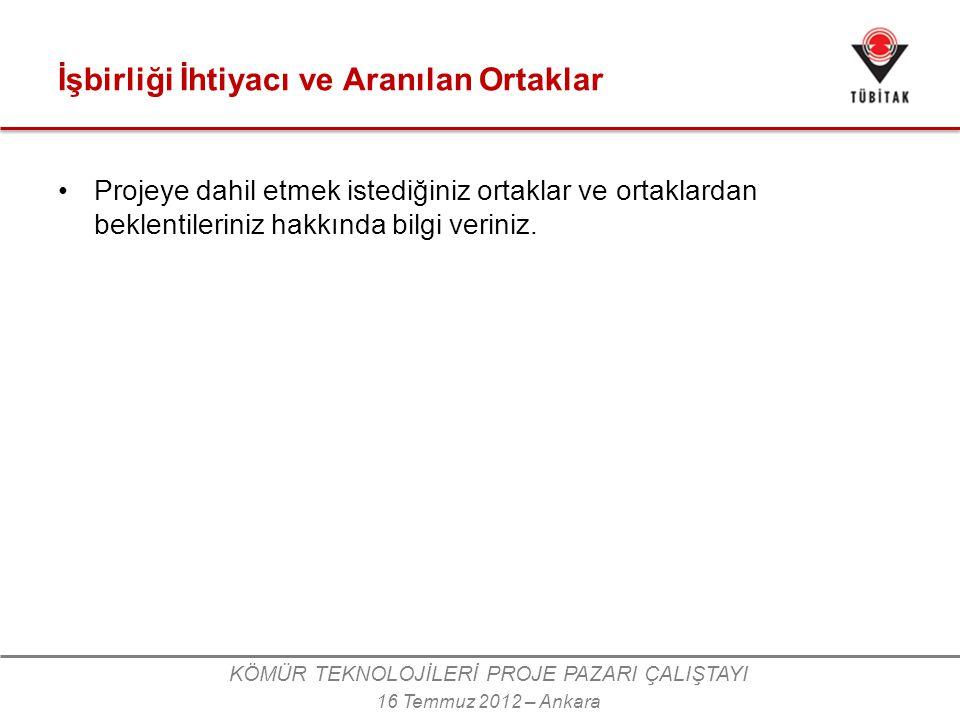 KÖMÜR TEKNOLOJİLERİ PROJE PAZARI ÇALIŞTAYI 16 Temmuz 2012 – Ankara İşbirliği İhtiyacı ve Aranılan Ortaklar •Projeye dahil etmek istediğiniz ortaklar ve ortaklardan beklentileriniz hakkında bilgi veriniz.