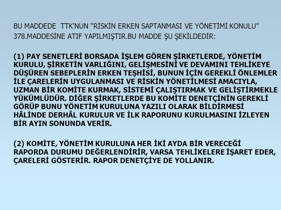 BU MADDEDE TTK'NUN ''RİSKİN ERKEN SAPTANMASI VE YÖNETİMİ KONULU'' 378.MADDESİNE ATIF YAPILMIŞTIR.BU MADDE ŞU ŞEKİLDEDİR: (1) PAY SENETLERİ BORSADA İŞL