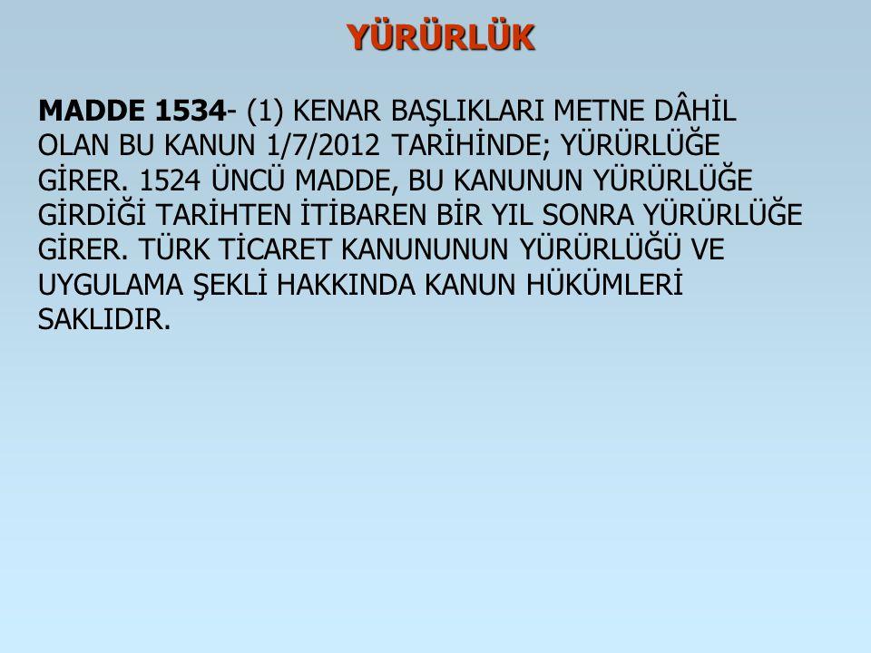 YÜRÜRLÜK YÜRÜRLÜK MADDE 1534- (1) KENAR BAŞLIKLARI METNE DÂHİL OLAN BU KANUN 1/7/2012 TARİHİNDE; YÜRÜRLÜĞE GİRER. 1524 ÜNCÜ MADDE, BU KANUNUN YÜRÜRLÜĞ