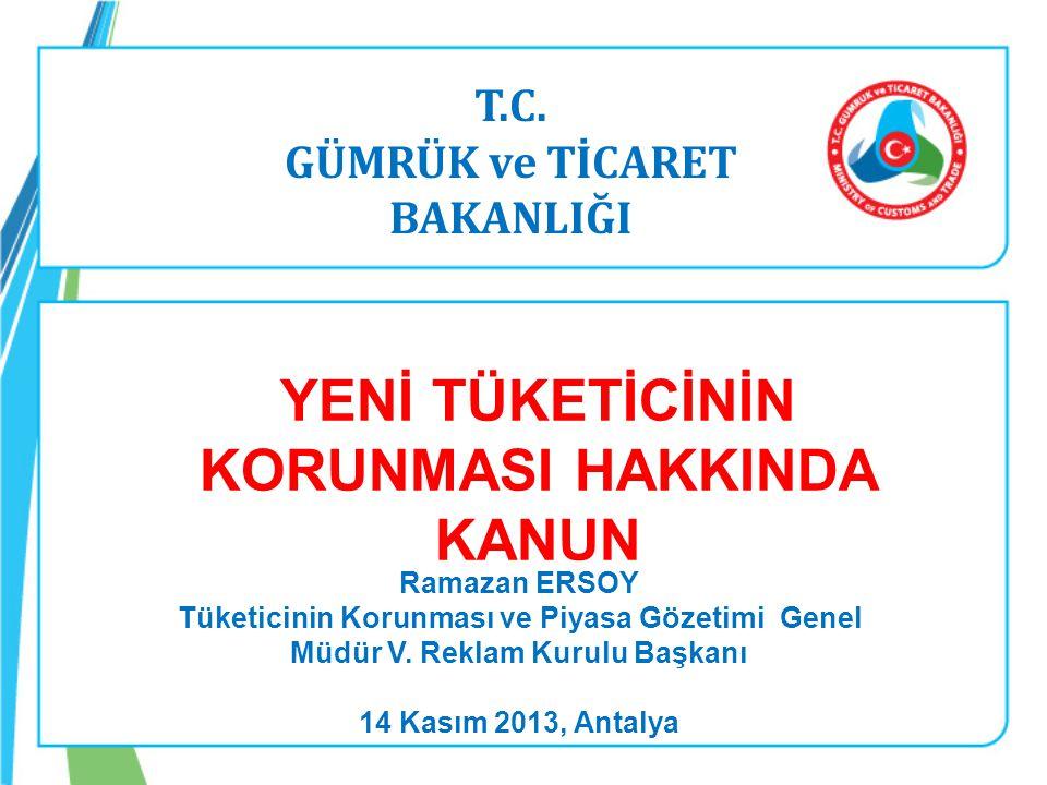 T.C. GÜMRÜK ve TİCARET BAKANLIĞI Ramazan ERSOY Tüketicinin Korunması ve Piyasa Gözetimi Genel Müdür V. Reklam Kurulu Başkanı 14 Kasım 2013, Antalya YE