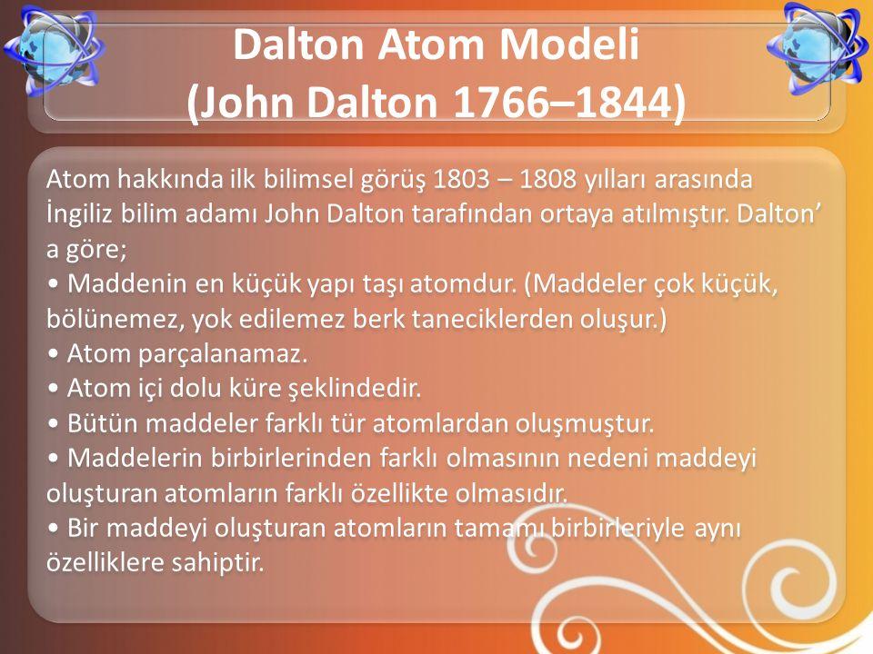Atom hakkında ilk bilimsel görüş 1803 – 1808 yılları arasında İngiliz bilim adamı John Dalton tarafından ortaya atılmıştır. Dalton' a göre; • Maddenin