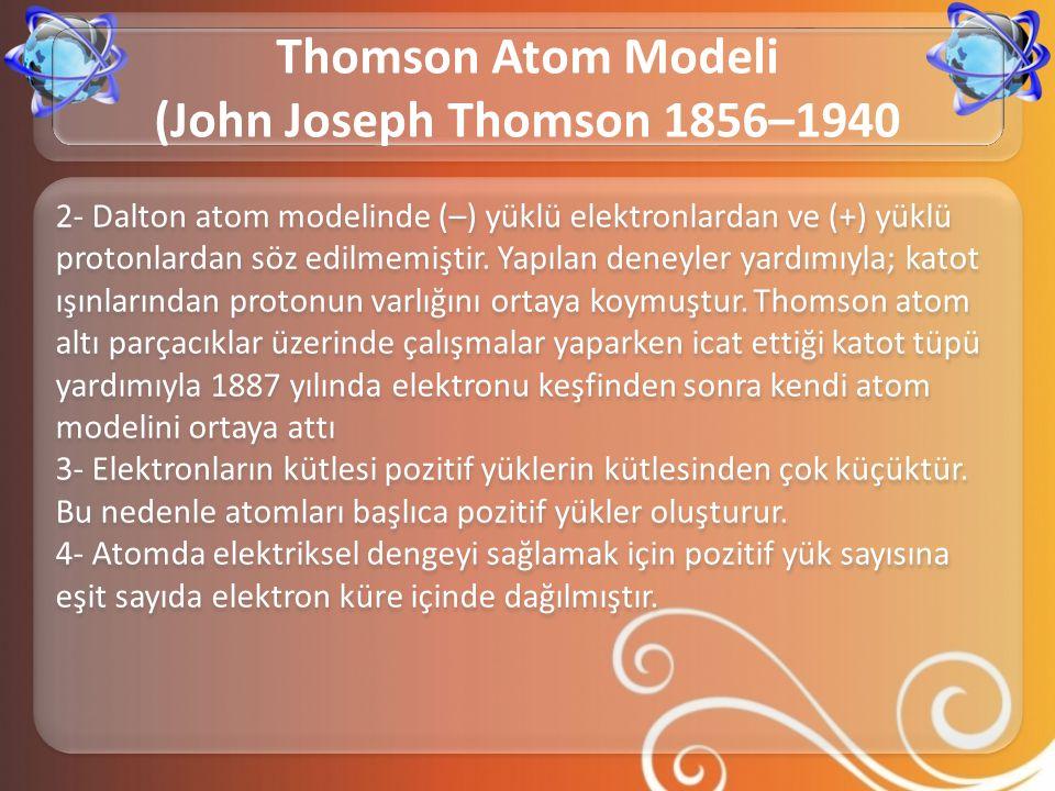 2- Dalton atom modelinde (–) yüklü elektronlardan ve (+) yüklü protonlardan söz edilmemiştir. Yapılan deneyler yardımıyla; katot ışınlarından protonun