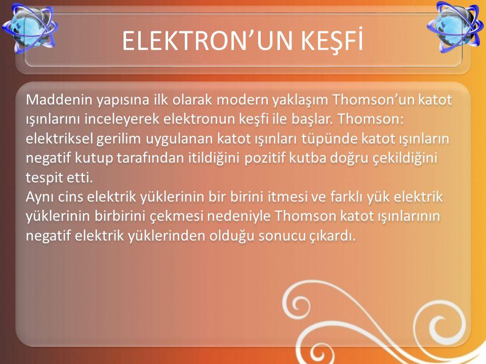 Maddenin yapısına ilk olarak modern yaklaşım Thomson'un katot ışınlarını inceleyerek elektronun keşfi ile başlar. Thomson: elektriksel gerilim uygulan