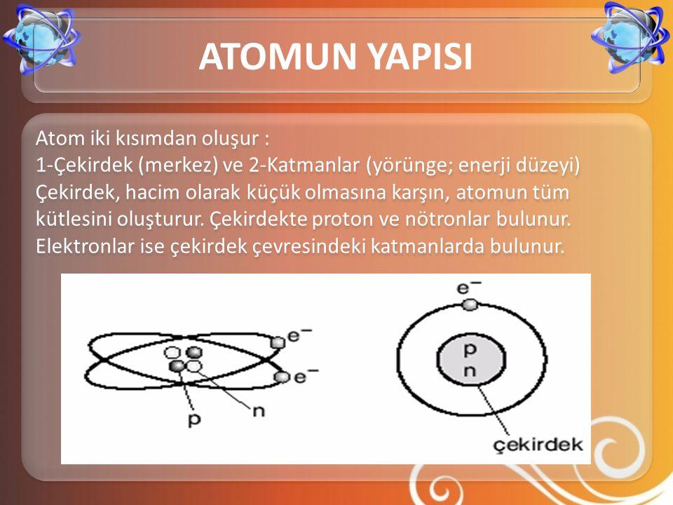 Atom iki kısımdan oluşur : 1-Çekirdek (merkez) ve 2-Katmanlar (yörünge; enerji düzeyi) Çekirdek, hacim olarak küçük olmasına karşın, atomun tüm kütles