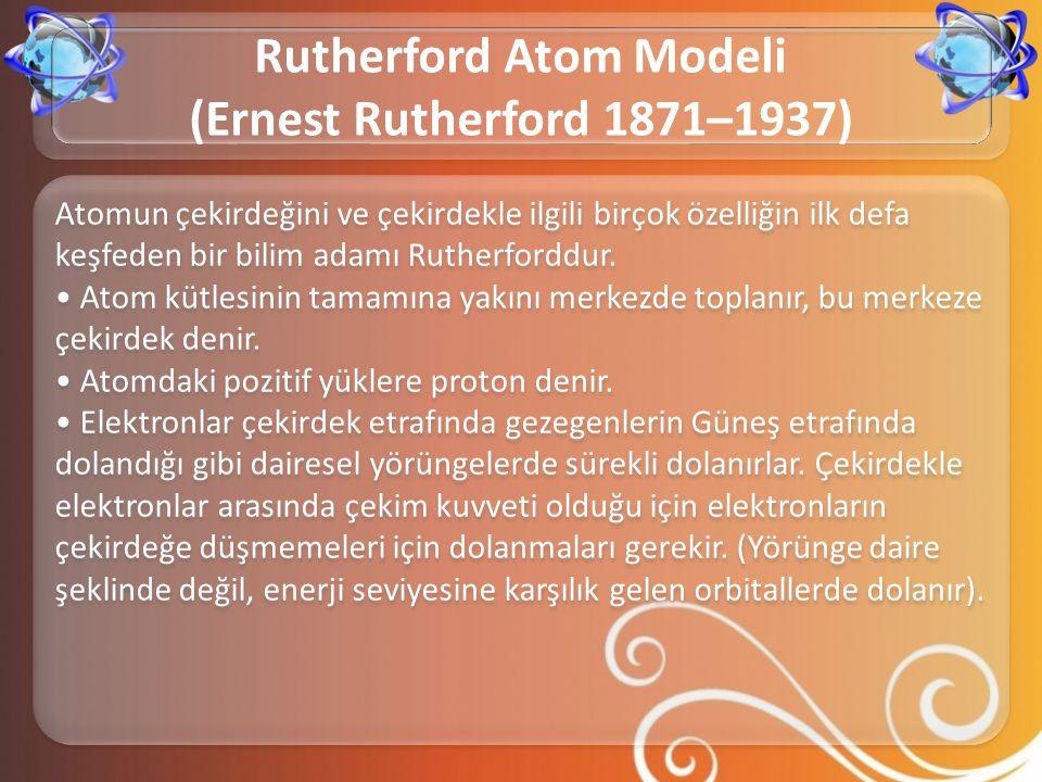 Atomun çekirdeğini ve çekirdekle ilgili birçok özelliğin ilk defa keşfeden bir bilim adamı Rutherforddur. • Atom kütlesinin tamamına yakını merkezde t