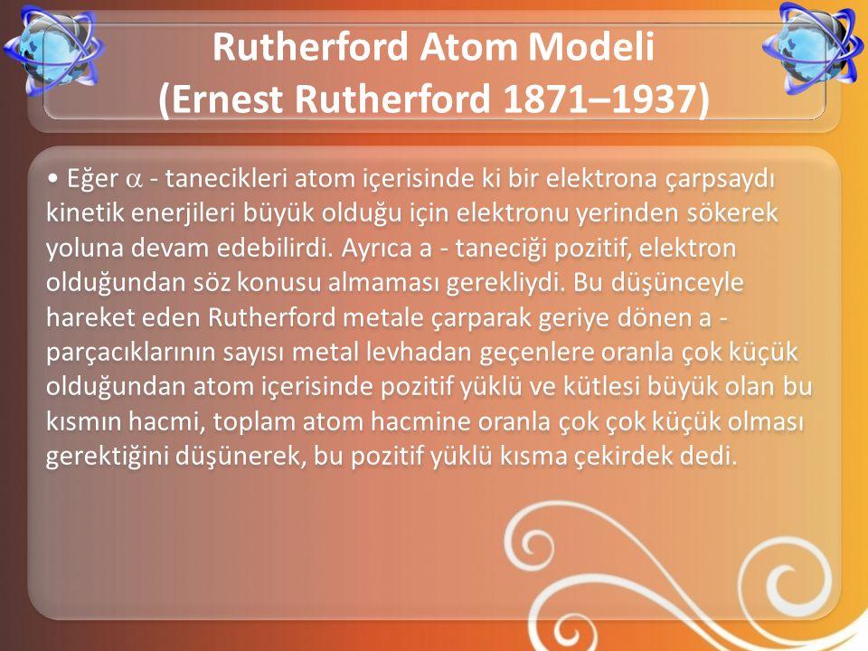 • Eğer  - tanecikleri atom içerisinde ki bir elektrona çarpsaydı kinetik enerjileri büyük olduğu için elektronu yerinden sökerek yoluna devam edebili