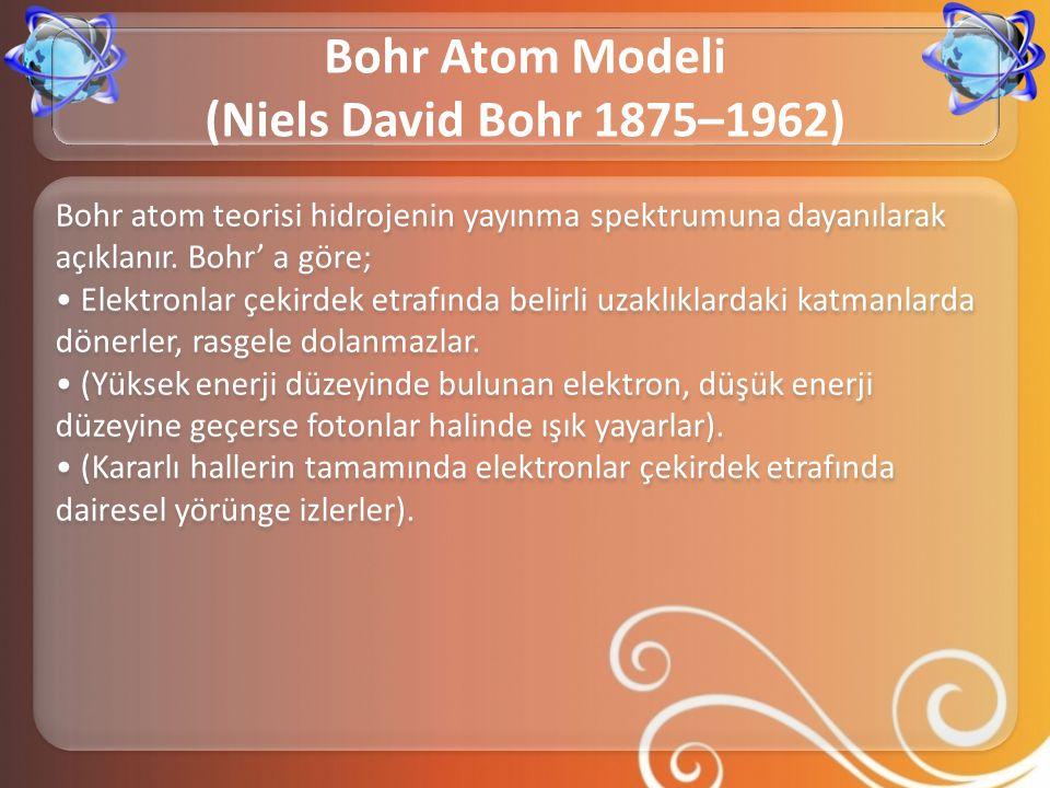 Bohr atom teorisi hidrojenin yayınma spektrumuna dayanılarak açıklanır. Bohr' a göre; • Elektronlar çekirdek etrafında belirli uzaklıklardaki katmanla