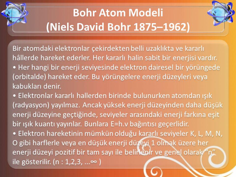 Bir atomdaki elektronlar çekirdekten belli uzaklıkta ve kararlı hâllerde hareket ederler. Her kararlı halin sabit bir enerjisi vardır. • Her hangi bir
