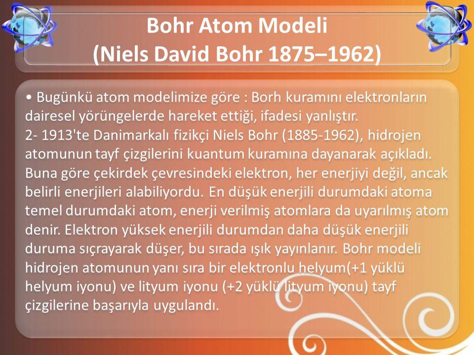 • Bugünkü atom modelimize göre : Borh kuramını elektronların dairesel yörüngelerde hareket ettiği, ifadesi yanlıştır. 2- 1913'te Danimarkalı fizikçi N