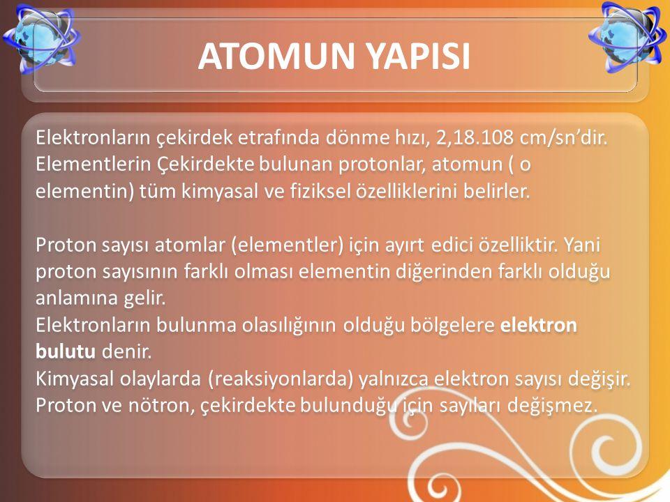 Nötr bir atom için; elektron sayısı= proton sayısı (A.N.) Atom numarası= proton sayısı Çekirdek yükü= proton sayısı İyon yükü= proton sayısı – elektron sayısı (E.S.) (K.N.) Kütle numarası= proton + (N.S)nötron sayısı (Nükleon sayısı)(atom ağırlığı) Atom Numarası = Proton Sayısı = Çekirdek Yükü = Elektron Sayısı Nötr bir atom için; elektron sayısı= proton sayısı (A.N.) Atom numarası= proton sayısı Çekirdek yükü= proton sayısı İyon yükü= proton sayısı – elektron sayısı (E.S.) (K.N.) Kütle numarası= proton + (N.S)nötron sayısı (Nükleon sayısı)(atom ağırlığı) Atom Numarası = Proton Sayısı = Çekirdek Yükü = Elektron Sayısı ATOMUN YAPISI