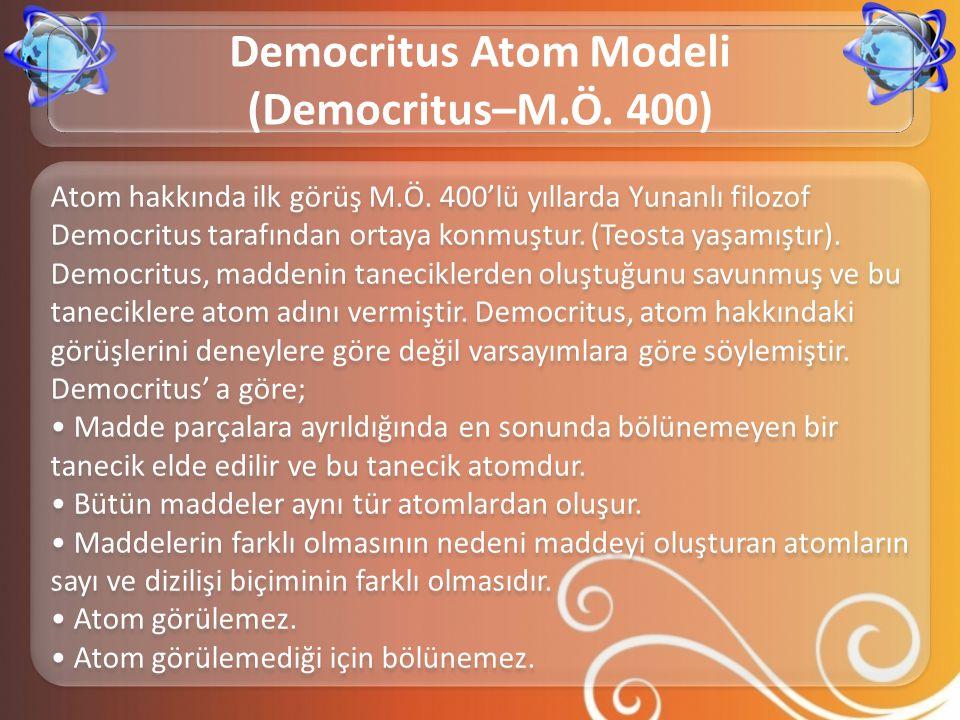 Atom hakkında ilk görüş M.Ö. 400'lü yıllarda Yunanlı filozof Democritus tarafından ortaya konmuştur. (Teosta yaşamıştır). Democritus, maddenin tanecik